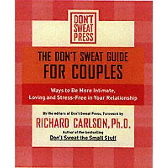 The Dont Sweat Guide for Couples Ways to Be More Intimate Loving and StressFree in Your Relationship by Carlson & Richard