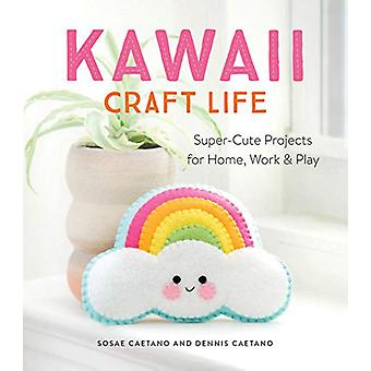Kawaii Craft Life - Super-Cute Projects for Home - Work & Play by