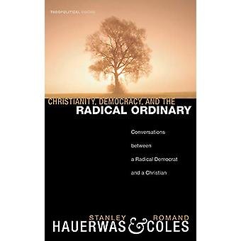 Christianity - Democracy - and the Radical Ordinary by Stanley Hauerw