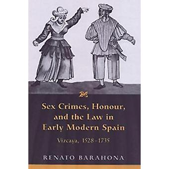 Sex Crimes Honour and the Law in Early Modern Spain by Renato Barahona