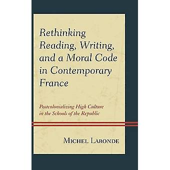 Rethinking Reading Writing and a Moral Code in Contemporary France  Postcolonializing High Culture in the Schools of the Republic by Michel Laronde