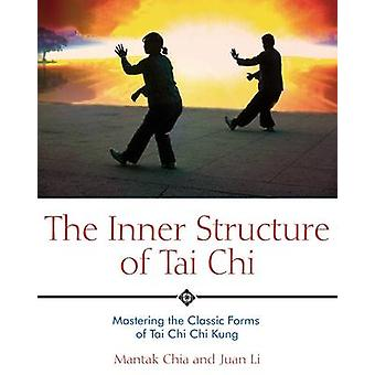 The Inner Structure of Tai Chi - Mastering the Classic Forms of Tai Ch