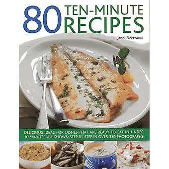 80 Ten-Minute Recipes - Delicious Ideas for Dishes That Can be Ready t