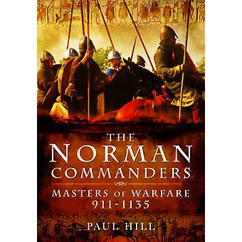 The Norman Commanders - Masters of Warfare 911-1135 by Paul Hill - 978