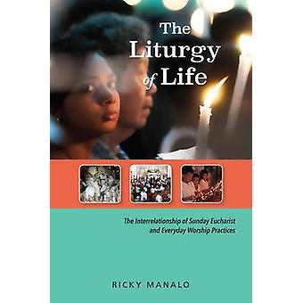 The Liturgy of Life The Interrelationship of Sunday Eucharist and Everyday Worship Practices by Manalo & Ricky