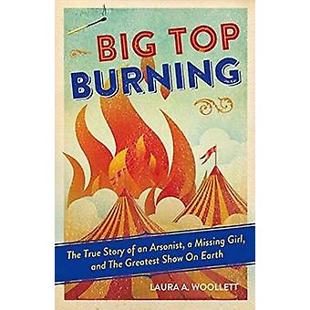 Big Top Burning - The True Story of an Arsonist - a Missing Girl - and