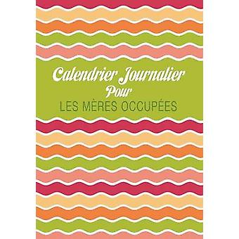 Calendrier Journalier Pour Les Meres Occupees by Scott & Colin