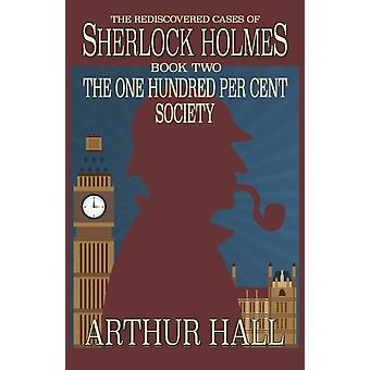 The One Hundred per Cent Society The Rediscovered Cases Of Sherlock Holmes Book 2 by Hall & Arthur