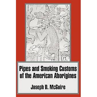 Pipes and Smoking Customs of the American Aborigines by McGuire & Joseph D.