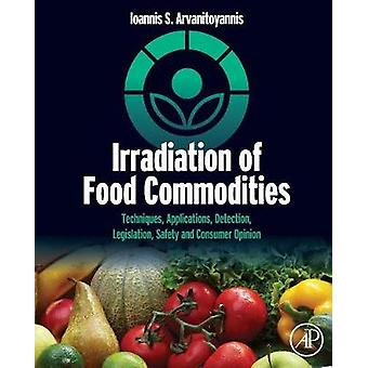 Irradiation of Food Commodities Techniques Applications Detection Legislation Safety and Consumer Opinion by Arvanitoyannis & Ioannis S.