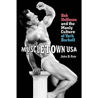 Muscletown USA Bob Hoffman and the Manly Culture of York Barbell by Fair & John D.