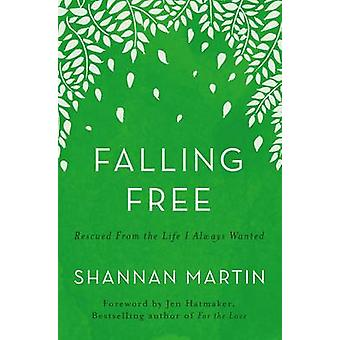 Falling Free Rescued from the Life I Always Wanted by Martin & Shannan