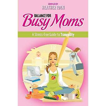 Balance for Busy Moms  A StressFree Guide to Tranquility by Eden & Heather