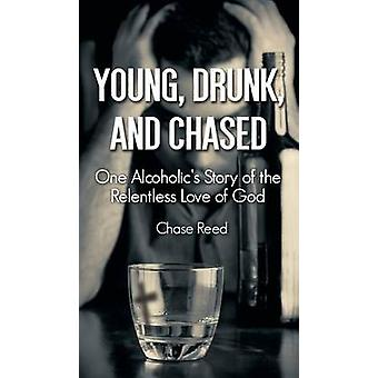 Young Drunk and Chased One Alcoholics Story of the Relentless Love of God by Reed & Chase
