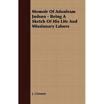 Memoir Of Adoniram Judson  Being A Sketch Of His Life And Missionary Labors by Clement & J.