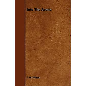 Into The Arena by Wilson & T. W.