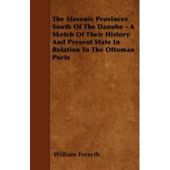 The Slavonic Provinces South Of The Danube  A Sketch Of Their History And Present State In Relation To The Ottoman Porte by Forsyth & William