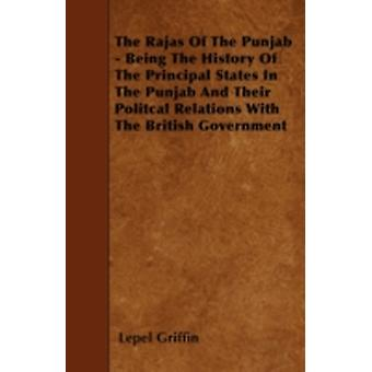 The Rajas Of The Punjab  Being The History Of The Principal States In The Punjab And Their Politcal Relations With The British Government by Griffin & Lepel