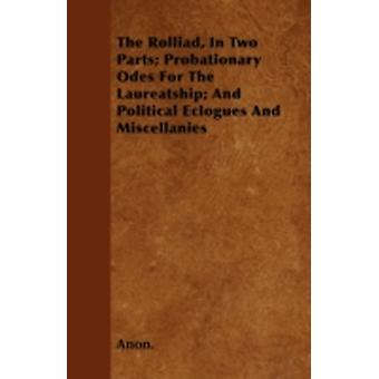 The Rolliad In Two Parts Probationary Odes For The Laureatship And Political Eclogues And Miscellanies by Anon.