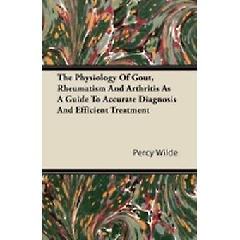 The Physiology of Gout Rheumatism and Arthritis as a Guide to Accurate Diagnosis and Efficient Treatment by Wilde & Percy