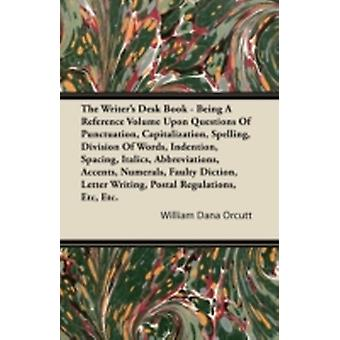 The Writers Desk Book  Being A Reference Volume Upon Questions Of Punctuation Capitalization Spelling Division Of Words Indention Spacing Italics Abbreviations Accents Numerals Faulty Dict by Orcutt & William Dana