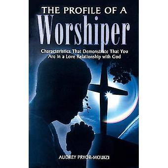 The Profile of a Worshiper Characteristics That Demonstrate That You Are in a  Love Relationship with God by PryorMouizi & Audrey