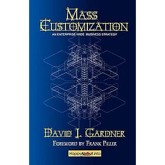 Mass Customization How Build to Order Assemble to Order Configure to Order Make to Order and Engineer to Order Manufacturers Increase by Gardner & David J.