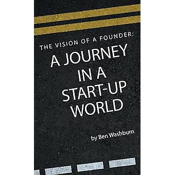 The Vision of a Founder A Journey in a StartUp World by Washburn & Ben