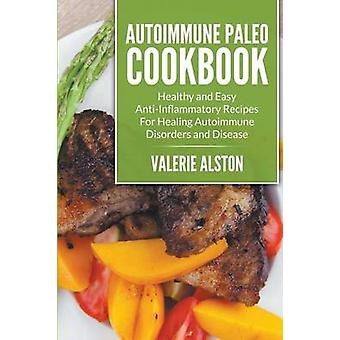 Autoimmune Paleo Cookbook Healthy and Easy AntiInflammatory Recipes For Healing Autoimmune Disorders and Disease by Alston & Valerie