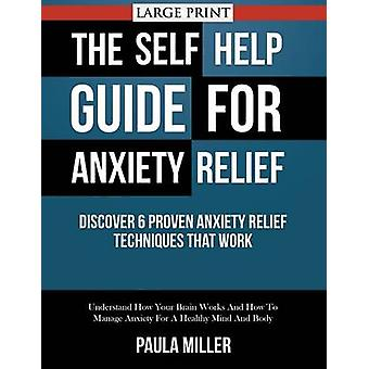 The Self Help Guide For Anxiety Relief Discover 6 Proven Anxiety Relief Techniques That Work LARGE PRINT Understand How Your Brain Works And How To Manage Anxiety For A Healthy Mind And Body by Miller & Paula
