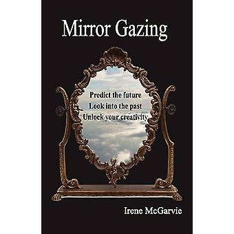 Mirror Gazing Predict the Future Look Into the Past Unlock Your Creativity by McGarvie & Irene