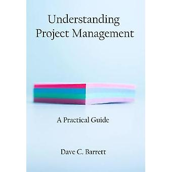 Understanding Project Management - A Practical Guide by David C. Barre