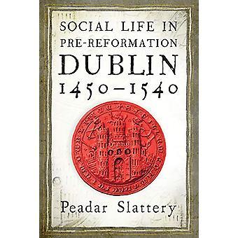 Social life in pre-Reformation Dublin - 1450-1540 by Peadar Slattery