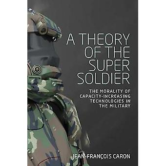 A Theory of the Super Soldier - The Morality of Capacity-Increasing Te