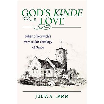 God's Kinde Love - Julian of Norwich's Vernacular Theology of Grace by