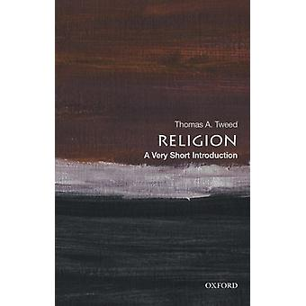 Religion A Very Short Introduction by Tweed & Thomas A. Harold and Martha Welch Professor of American Studies and Professor of History & Harold and Martha Welch Professor of American Studies and Professor of History & University of Notre Da