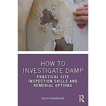 How to Investigate Damp  Practical Site Inspection Skills and Remedial Options by Ralph Burkinshaw