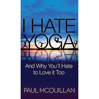 I Hate Yoga - And Why You'll Hate to Love it Too by Paul McQuillan - 9