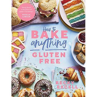 How to Bake Anything Gluten Free From Sunday Times Bestselling Author by Becky Excell
