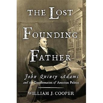 The Lost Founding Father - John Quincy Adams and the Transformation of