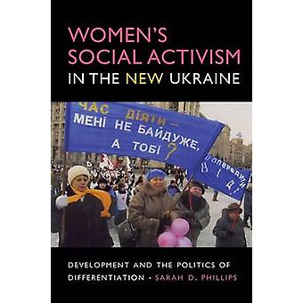 Womens Social Activism in the New Ukraine Development and the Politics of Differentiation by Phillips & Sarah D.