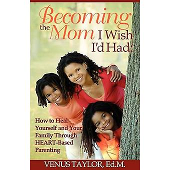 Becoming the Mom I Wish Id Had How to Heal Yourself and Your Family Through HEARTBased Parenting by Taylor & Venus L