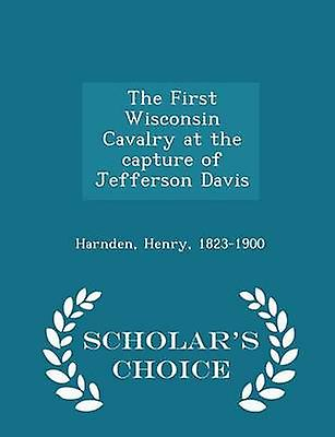 The First Wisconsin Cavalry at the capture of Jefferson Davis   Scholars Choice Edition by 18231900 & Harnden & Henry