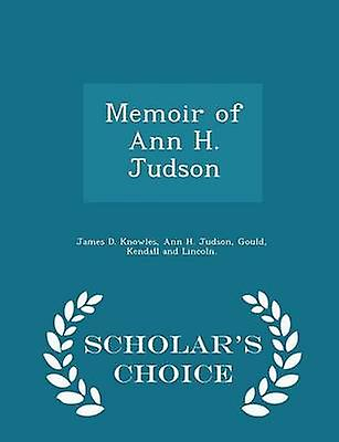 Memoir of Ann H. Judson  Scholars Choice Edition by Knowles & James D.