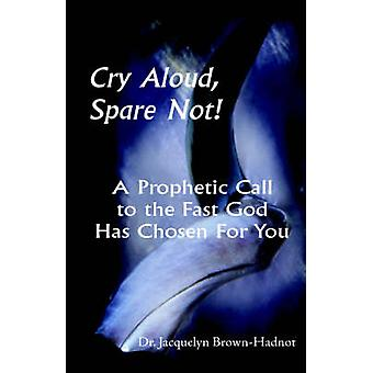 Cry Aloud Spare Not A Prophetic Call to the Fast God Has Chosen for You by BrownHadnot & Jacquelyn