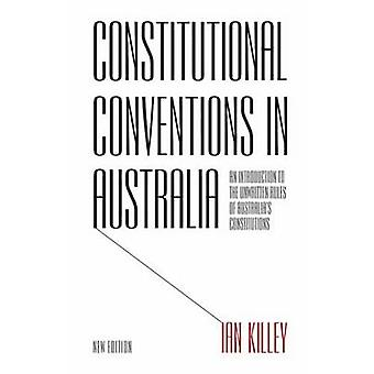 Constitutional Conventions in Australia An Introduction to the Unwritten Rules of Australias Constitutions by Killey & Ian