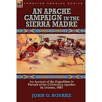 An Apache Campaign in the Sierra Madre an Account of the Expedition in Pursuit of the Chiricahua Apaches in Arizona 1883 by Bourke & John G.