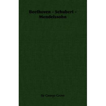 Beethoven  Schubert  Mendelssohn by Grove & George