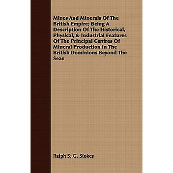 Mines And Minerals Of The British Empire Being A Description Of The Historical Physical  Industrial Features Of The Principal Centres Of Mineral Production In The British Dominions Beyond The Seas by Stokes & Ralph S. G.