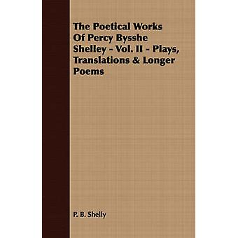 The Poetical Works Of Percy Bysshe Shelley  Vol. II  Plays Translations  Longer Poems by Shelly & P. B.